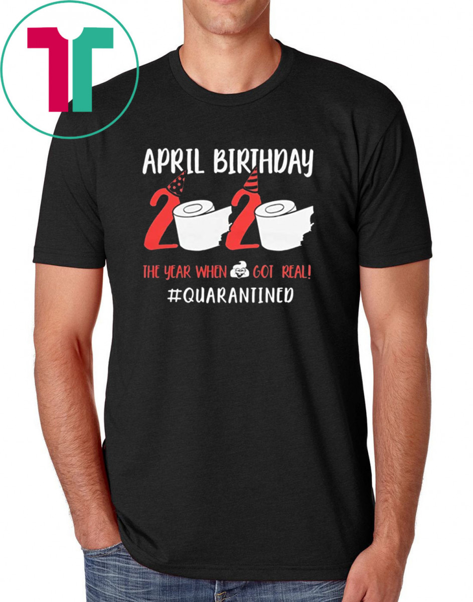 April Birthday 2020 Toilet Paper Quarantined Shirt The Year When Shit Got Real Funny T-Shirt