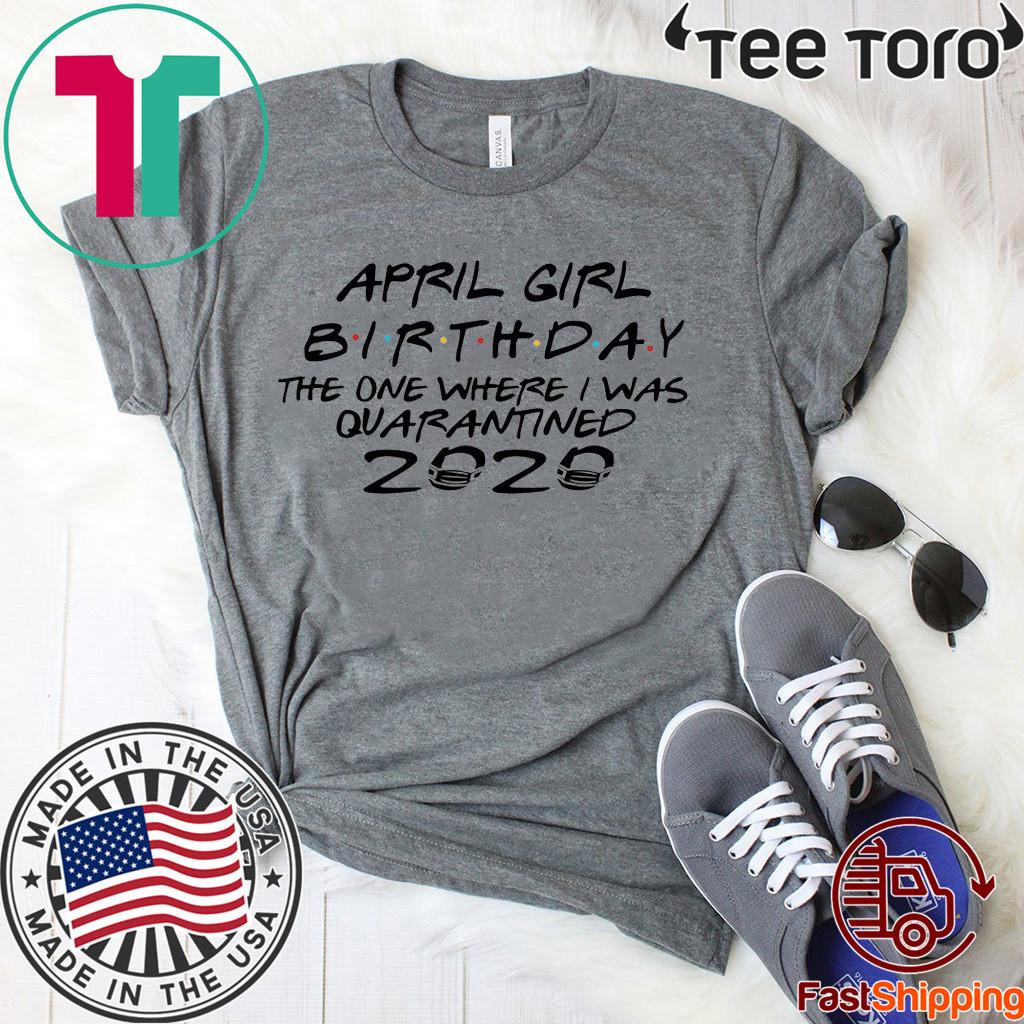 April Girl Birthday 2020 The One where i was Shirt - I Celebrate My Birthday In Quarantine Tee Shirts