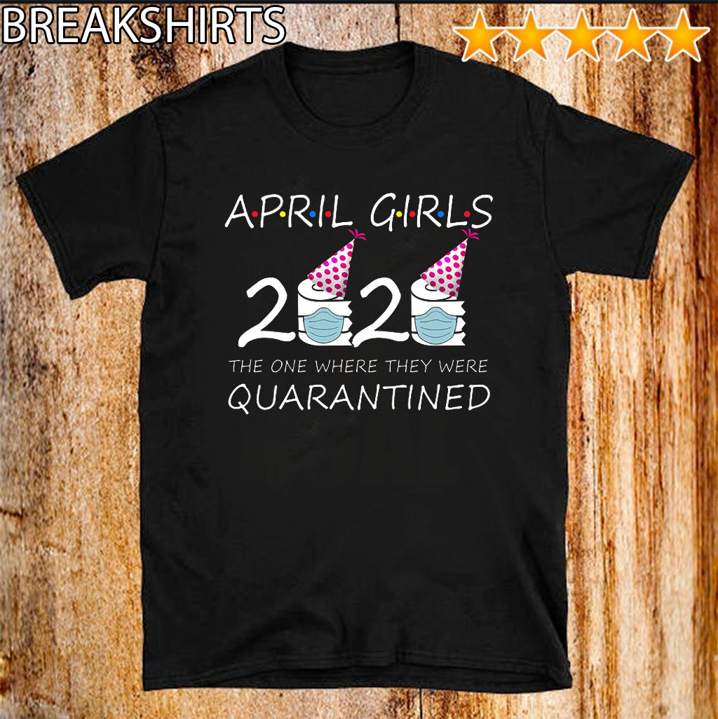 April Girls 2020 the one where they were quarantined 2020 april birthday in quarantine T-Shirt
