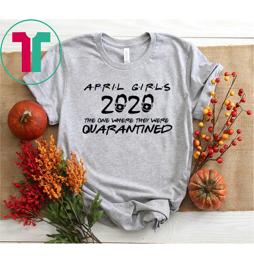April Girls 2020 The One Where They were Quarantined Birthday Shirt