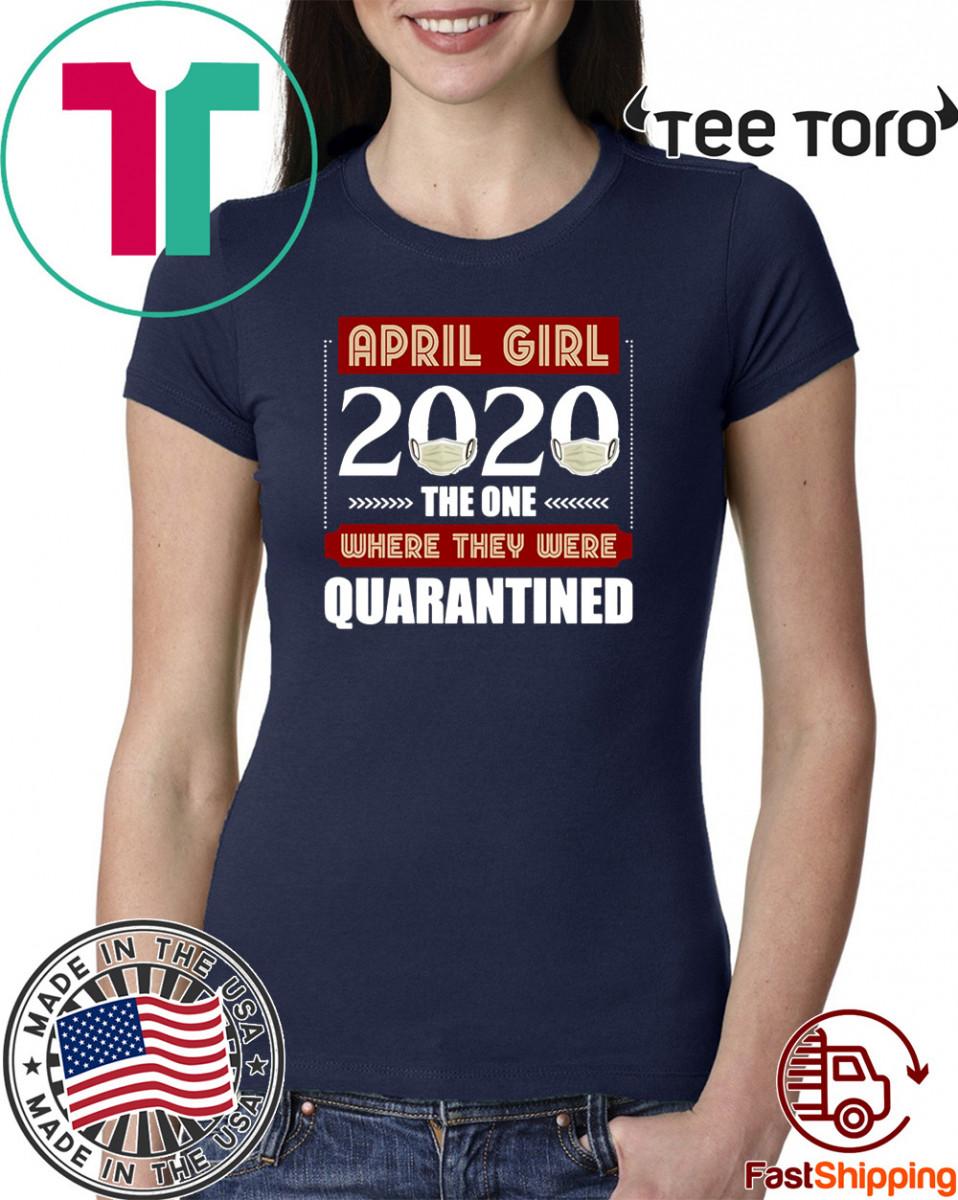 April Girls 2020 the one where They were quarantined i celebrate my birthday in quarantine Shirts