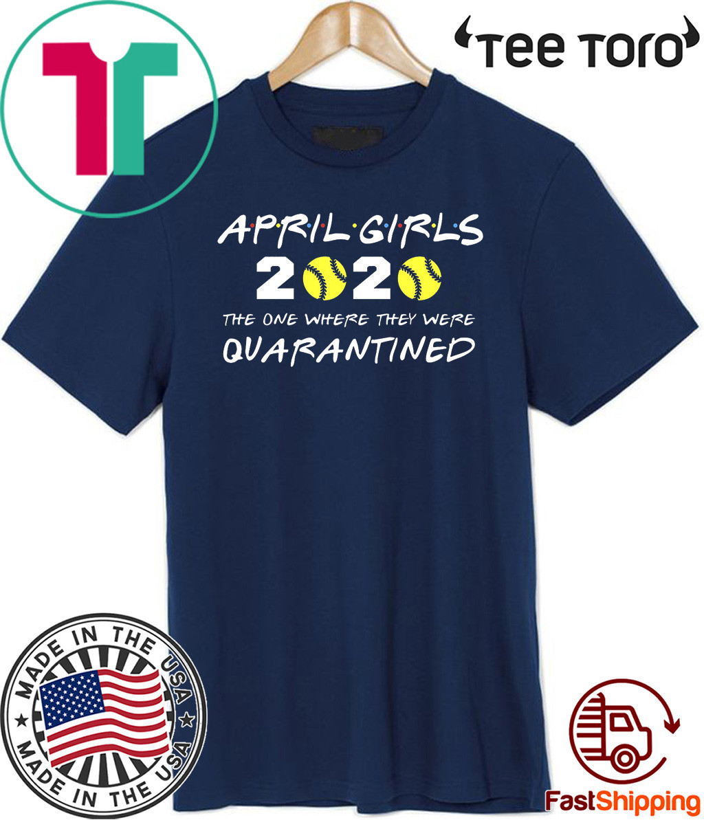April Girls 2020 The One Where They Were Quarantined Shirt - Friends Inspired Softball Players 2020 The One Where They Were Quarantined TShirt - I Celebrate My Birthday In Quarantine Shirt