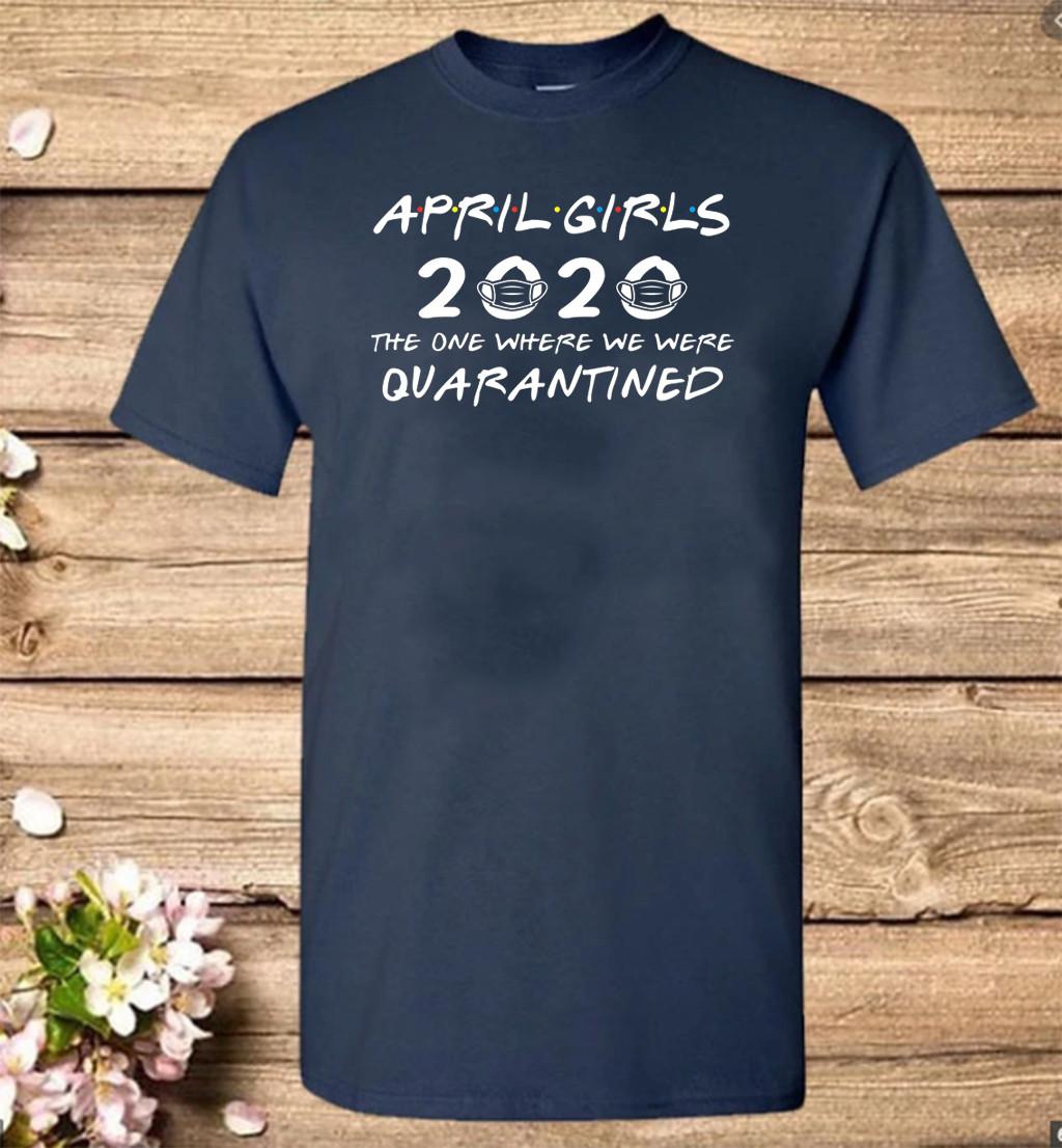 April Girls 2020 The One Where They Were Quaratined April Girls 2020 Shirts - Quarantine Birthday 2020 T Shirt - April Girls 2020 Birthday Tee Shirts