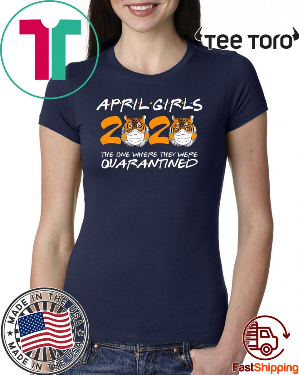 April Girls Quarantine Birthday 2020 The one where i'm Quarantined Tigers Shirts - April Girls 2020 TShirt - April Girls 2020 Quarantined t-shirts - Friends Inspired Shirt