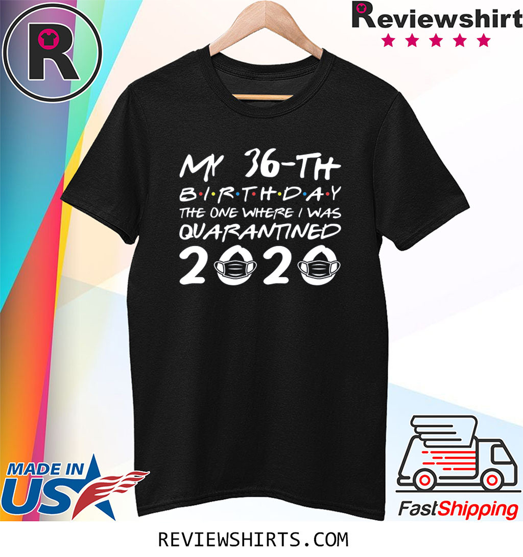 Born in 1984 My 36th Birthday The One Where I was Quarantined 2020 Shirt Distancing Social TShirt Birthday Gift