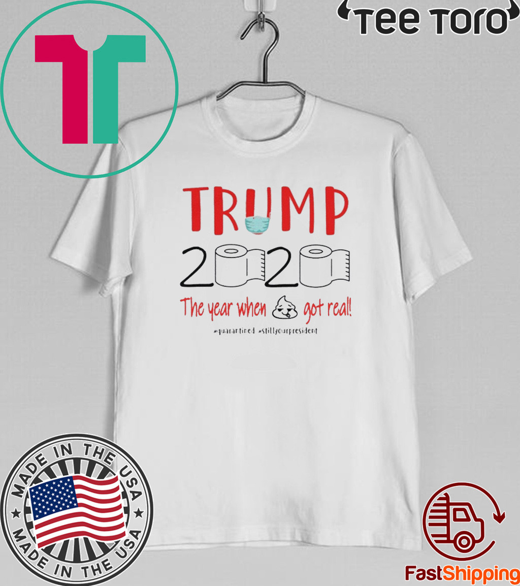 DONALD TRUMP 2020 the year when shit got real toilet paper quarantine T-Shirt - donald trump 2020 quarantine shirt - trump 2020 toilet paper Shirt