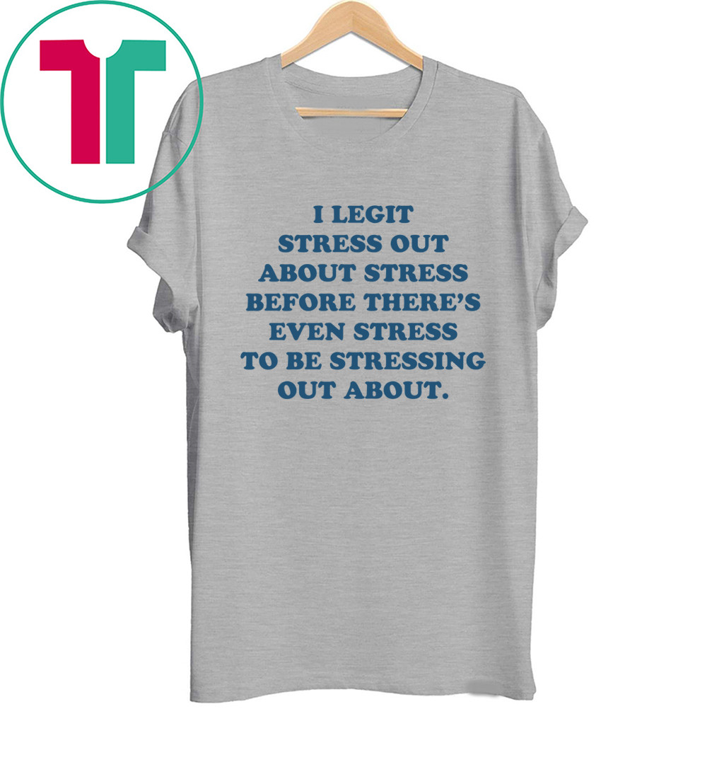 I Legit Stress Out About Stress Before There's Even Stress Tee Shirt