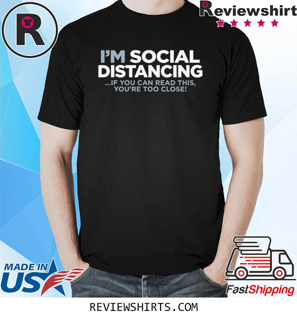 I'm Social DISTANCING T-Shirt IF You CAN Read This You're Too Close Shirt