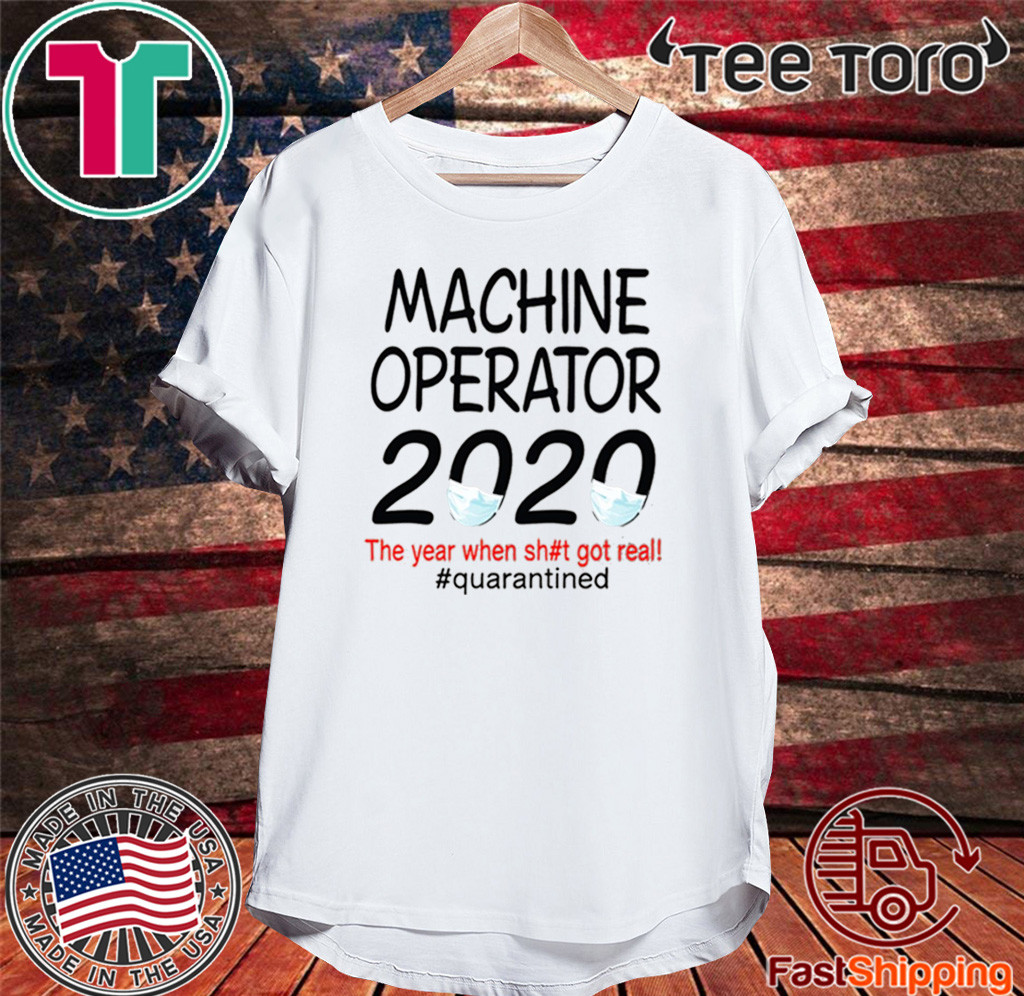 Machine Operator 2020 quarantined Shirt - The Year When Shit Got Real #Quarantined T-Shirt