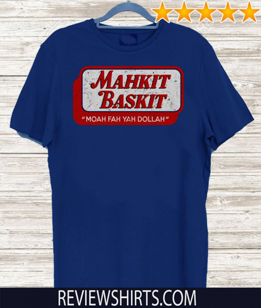 Mahkit Baskit Moah fah yah dollah Shirt - Limited Edition