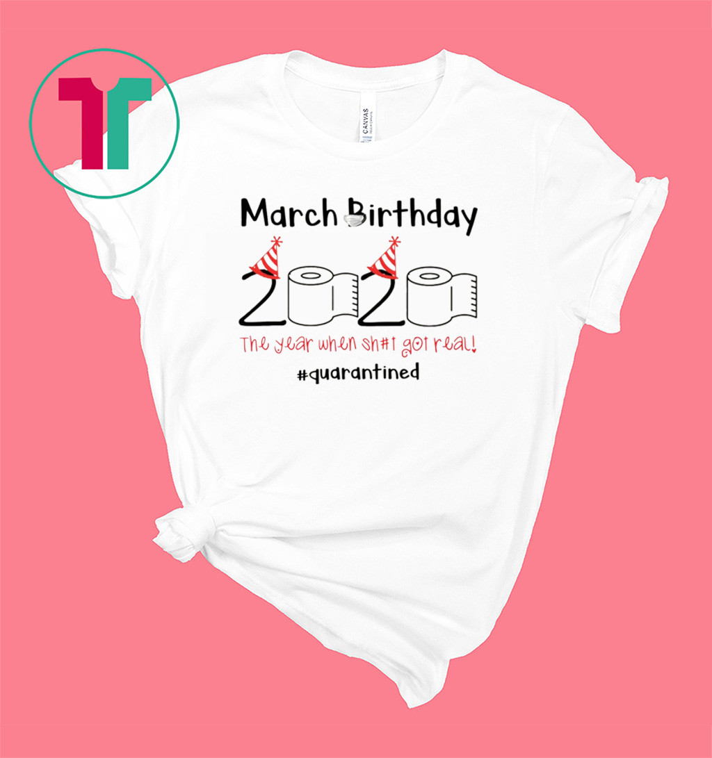 March Birthday The Year When Shit Got Real Quarantine Shirt