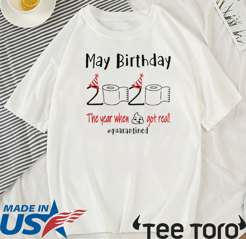 May birthday 2020 the year when shit got real quarantined may birthday 2020 T-Shirt - funny birthday Shirt - quarantine Tee Shirts