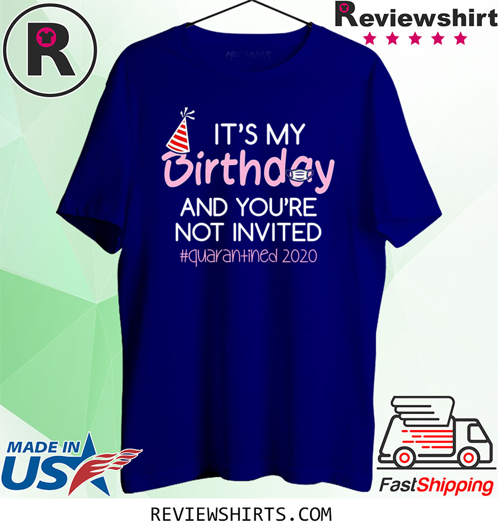 It's My Birthday And You're Not Invited Quarantined 2020 Happy Birthday Shirt - April Girls Birthday 2020 Shirt - Quarantine Birthday Shirt