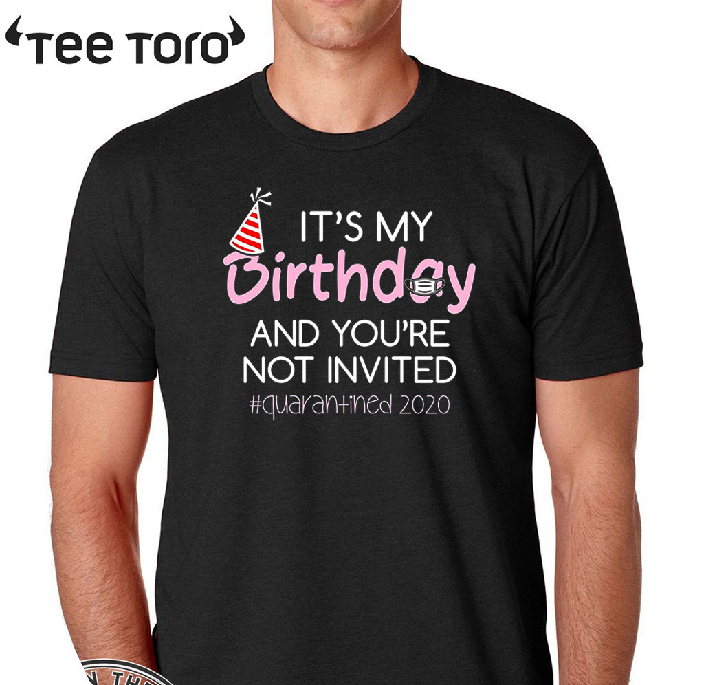 It's My Birthday And You're Not Invited Quarantined 2020 Funny Happy Birthday Shirt - April Girls Birthday 2020 TShirt - Birthday Quarantine Tee Shirts