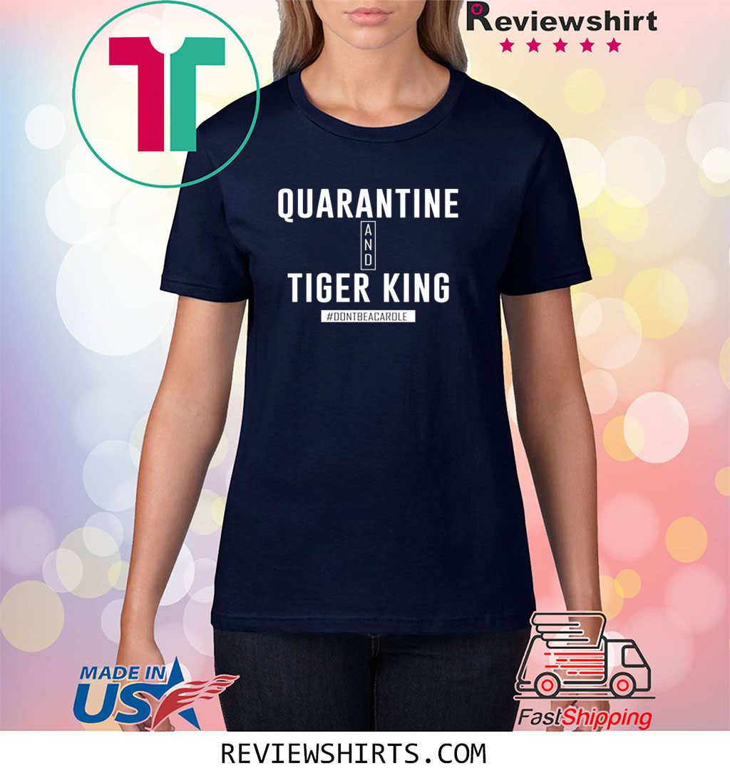 Quarrantine and Joe Tiger King Shirt #Dontbecarole