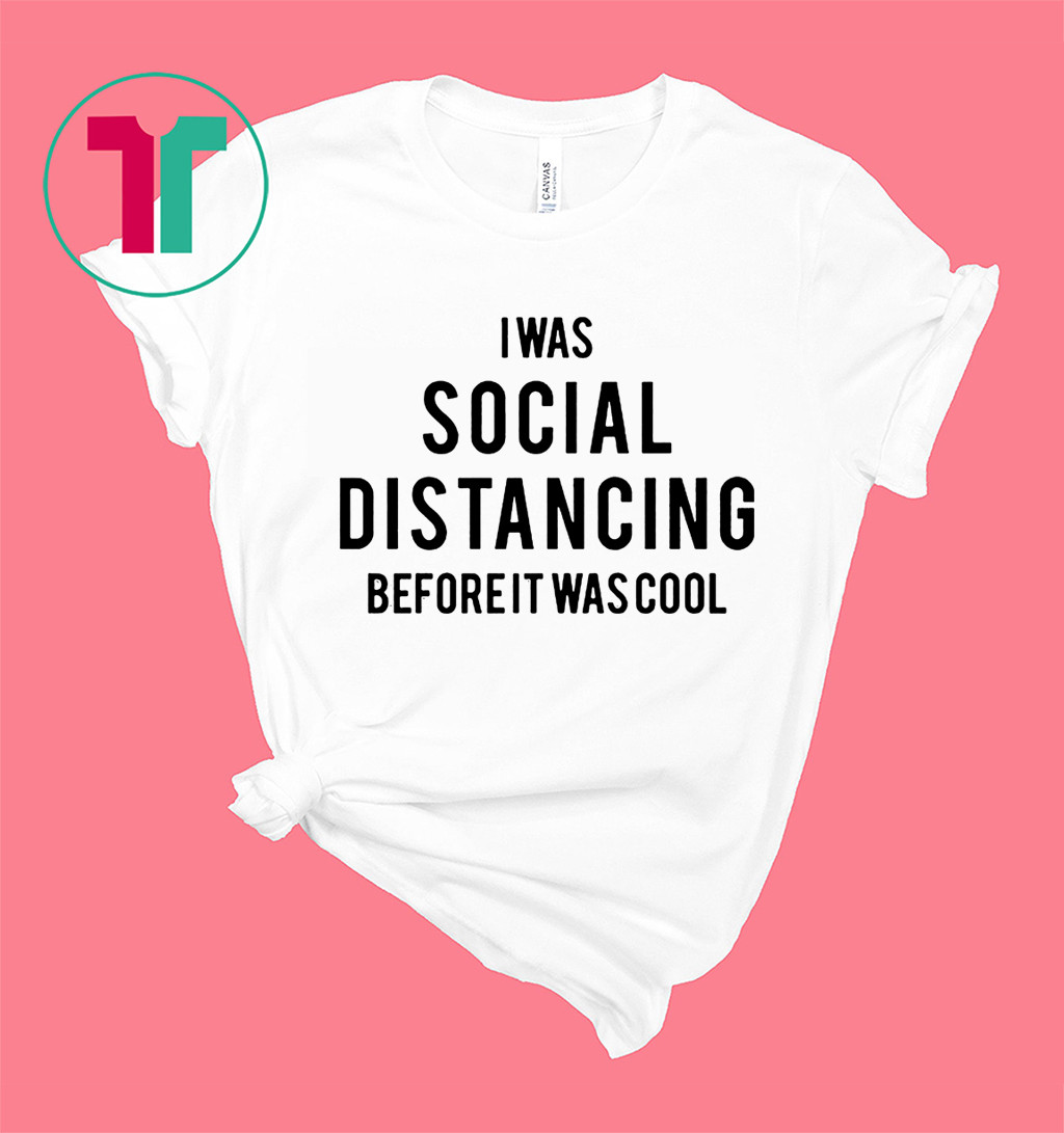 Social Distancing T-Shirt I Was Social Distancing Beforeit Was Cool Shirt