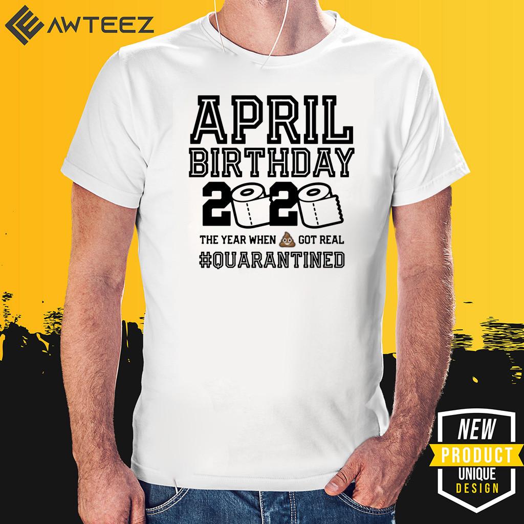 April Birthday Shirt - April Birthday Quarantine TShirt - Year When Shit Got Real 2020 T-Shirt