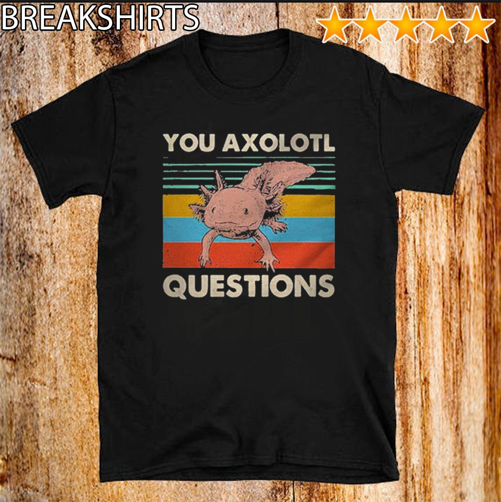 You Axolotl Questions Vintage Shirt