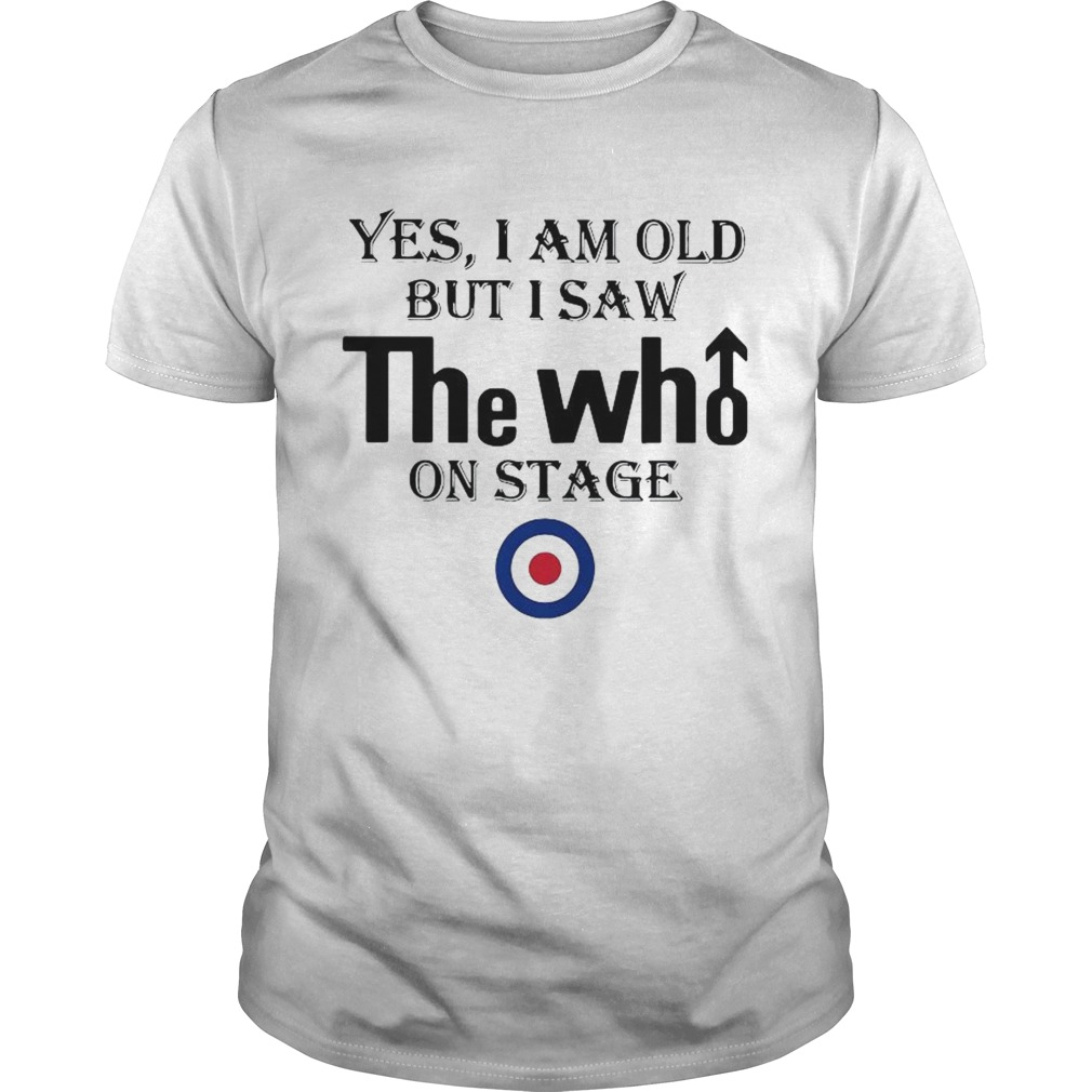 1589771319Yes I Am Old But I Saw The Who On Stage  Unisex