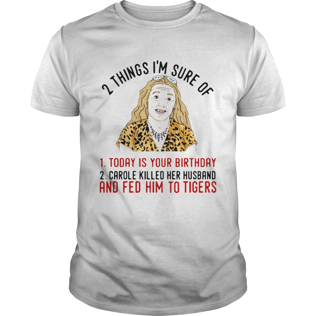 2 Things That Im Sure Today Is Your Birthday Carole Killed Her Husband And Fed Him To Tigers  Unisex