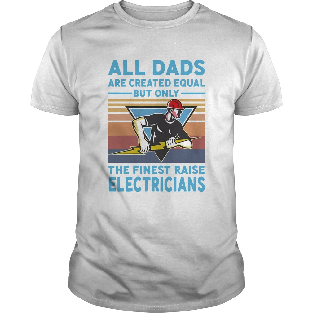 All Dads Are Created Equal But Only The Finest Raise Electricians Vintage  Unisex