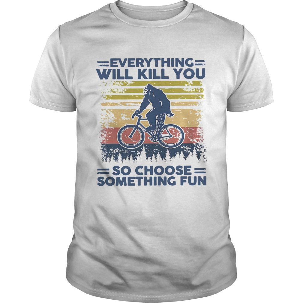 Bigfoot Everything Will Kill You So Choose Something Fun Vintage  Unisex