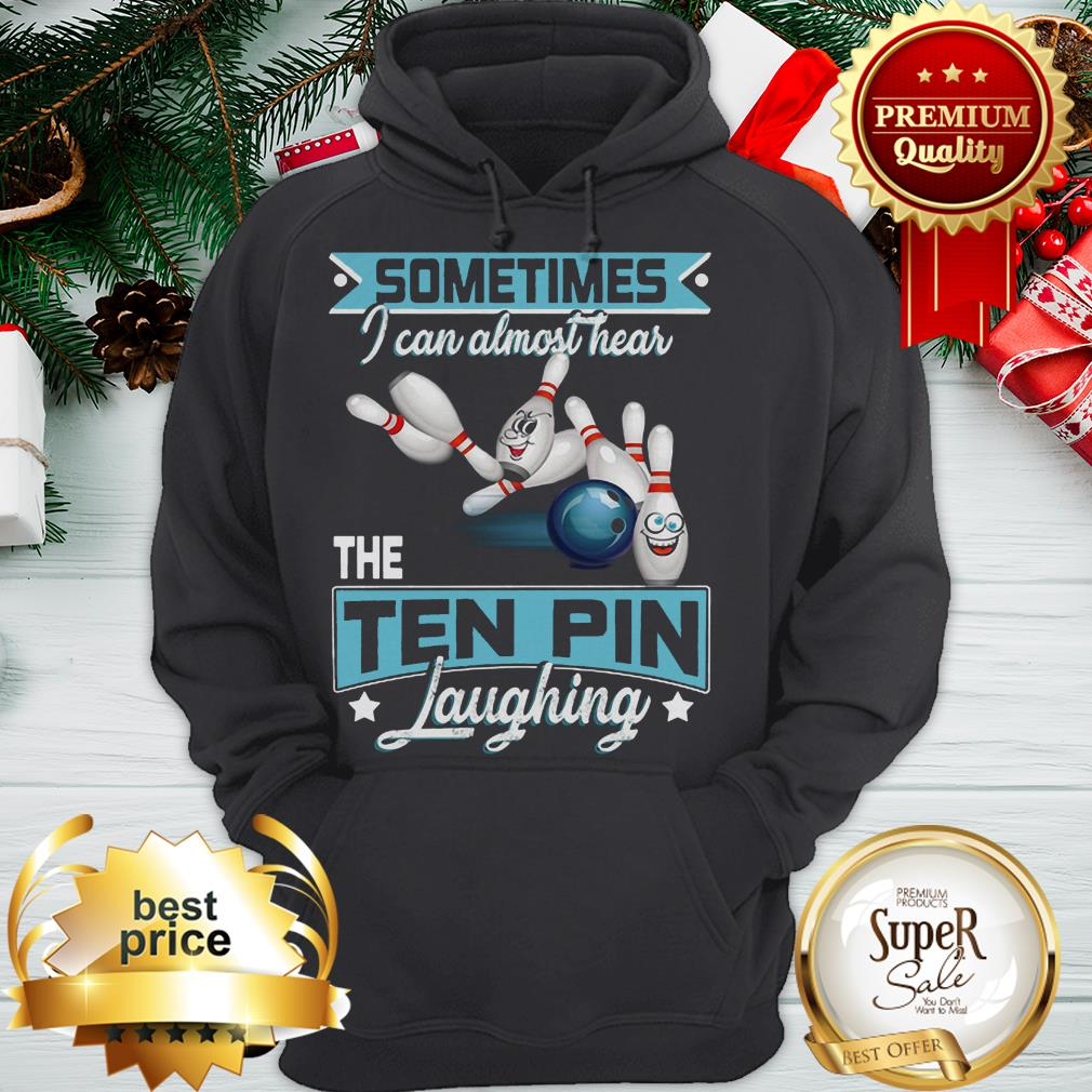 Bowling Sometimes I Can Almost Hear The Ten Pin Laughing ShirtBowling Sometimes I Can Almost Hear The Ten Pin Laughing Hoodie