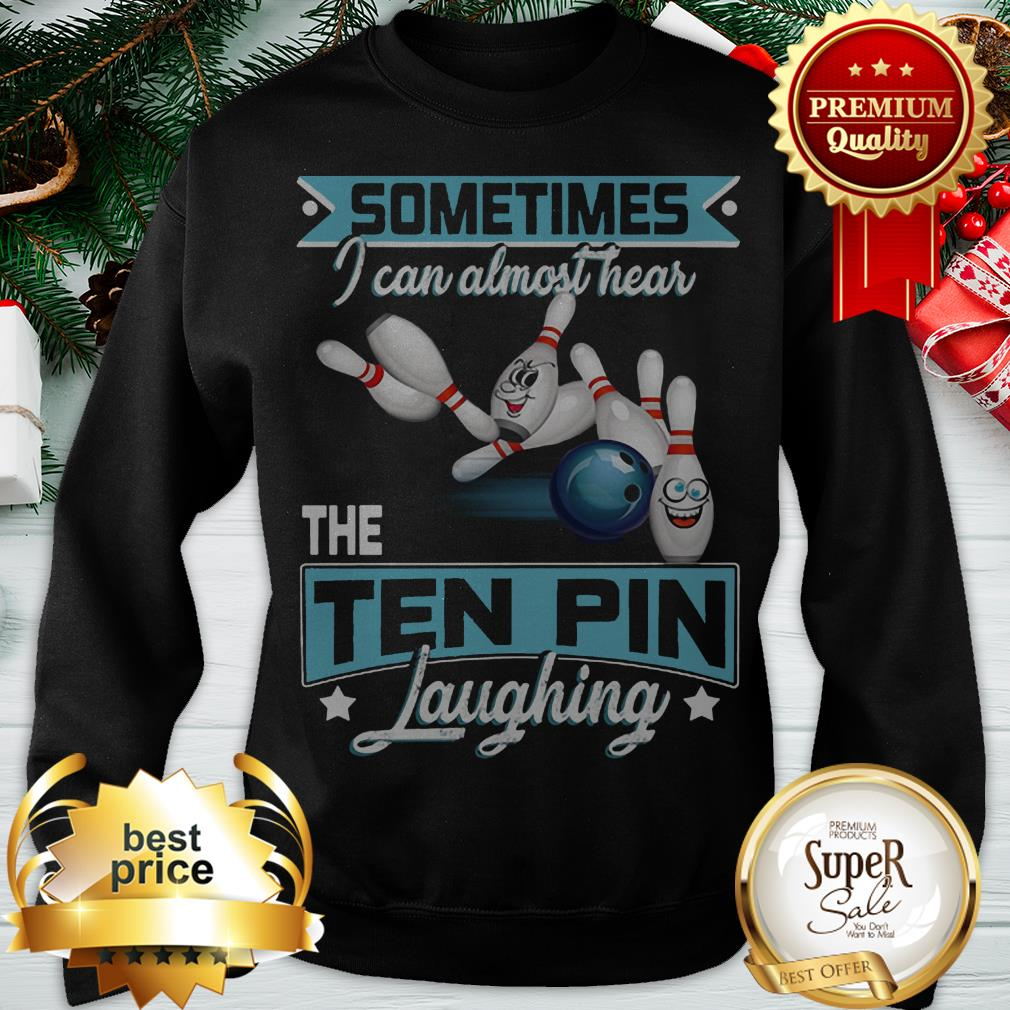 Bowling Sometimes I Can Almost Hear The Ten Pin Laughing ShirtBowling Sometimes I Can Almost Hear The Ten Pin Laughing Sweatshirt