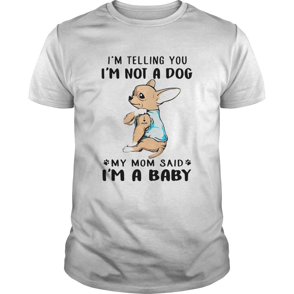 Chihuahua Im Telling You Im Not A Dog My Mom Said Im A Baby  Unisex