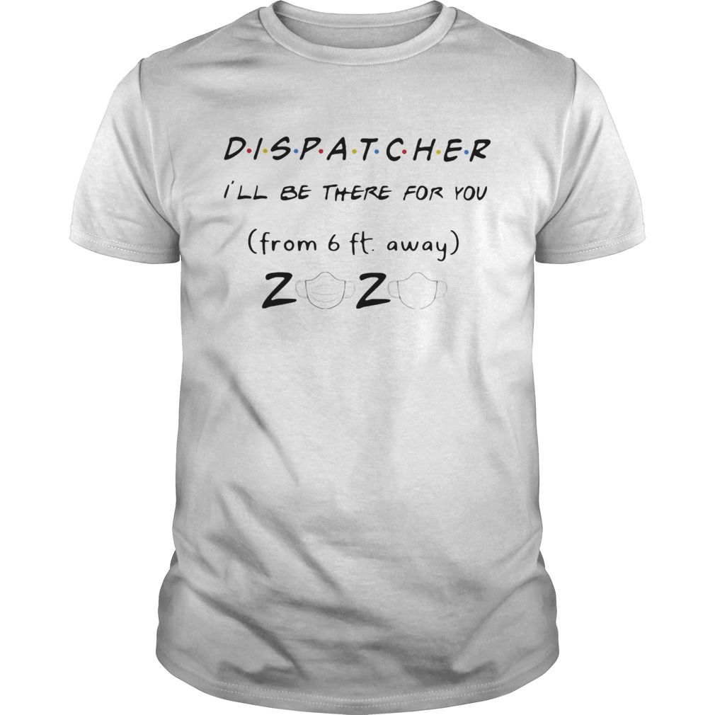 Dispatcher Ill be there for you from 6ft away 2020 mask  Unisex