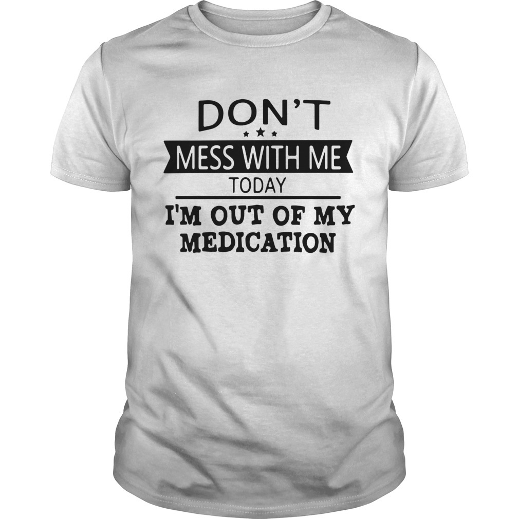 Dont Mess With Me Today Im Out Of My Medication  Unisex