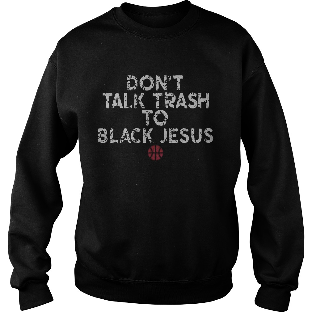 Dont Talk Trash To Black Jesus  Sweatshirt