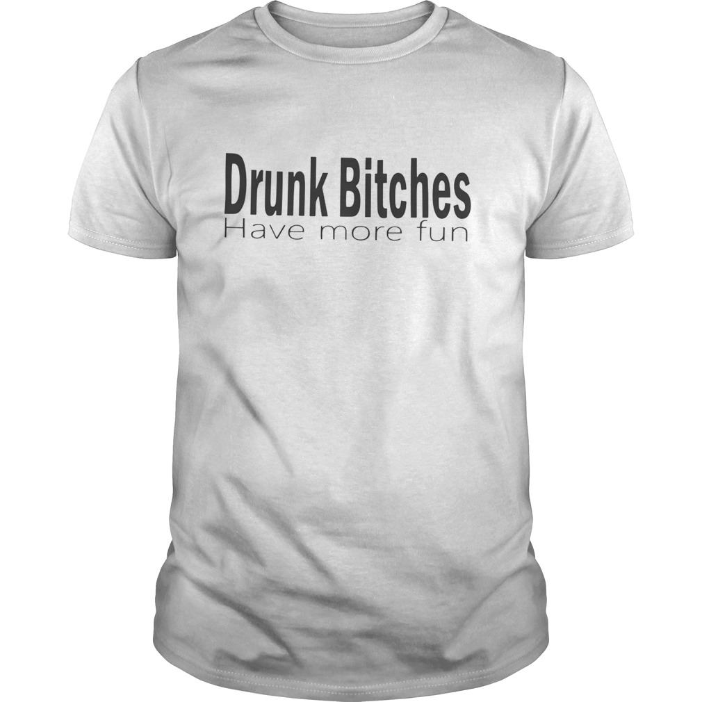 Drunk Bitches Have More Fun  Unisex