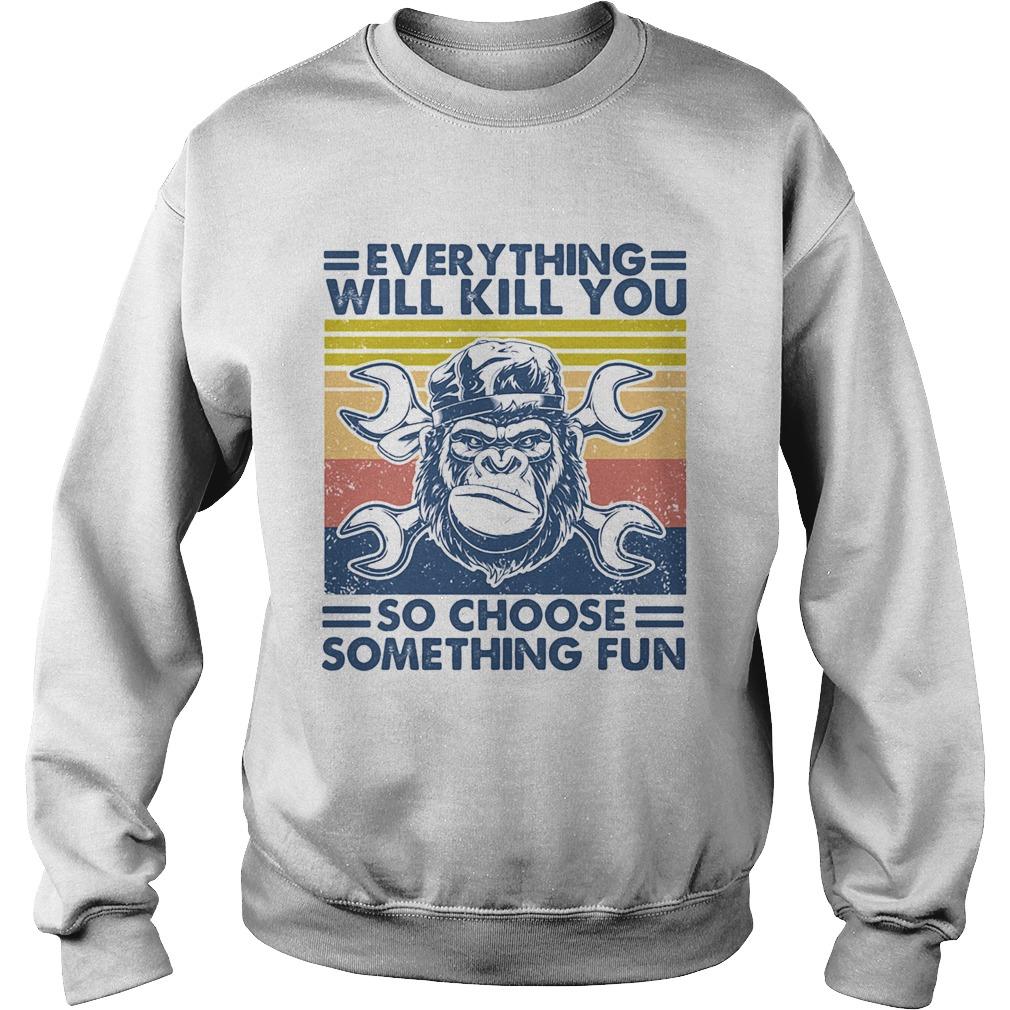 Everything will kill you mechanic so choose something fun vintage  Sweatshirt