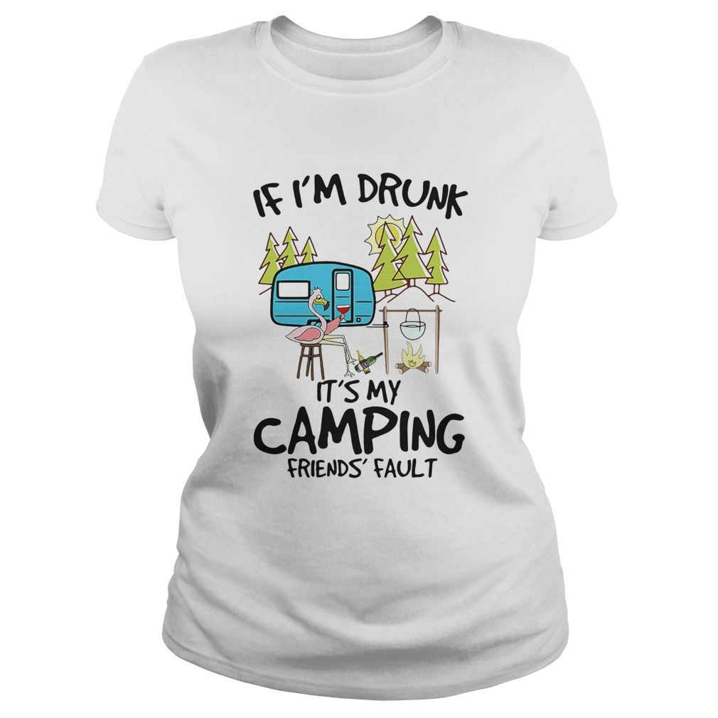 Flamingo If Im Drunk Its My Camping Friends Fault  Classic Ladies