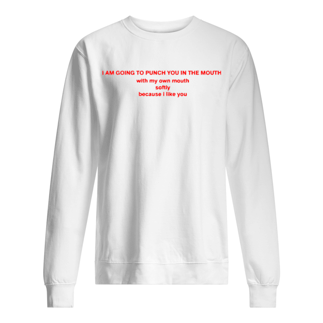 I Am Going To Punch You In The Mouth With My Mouth  Unisex Sweatshirt