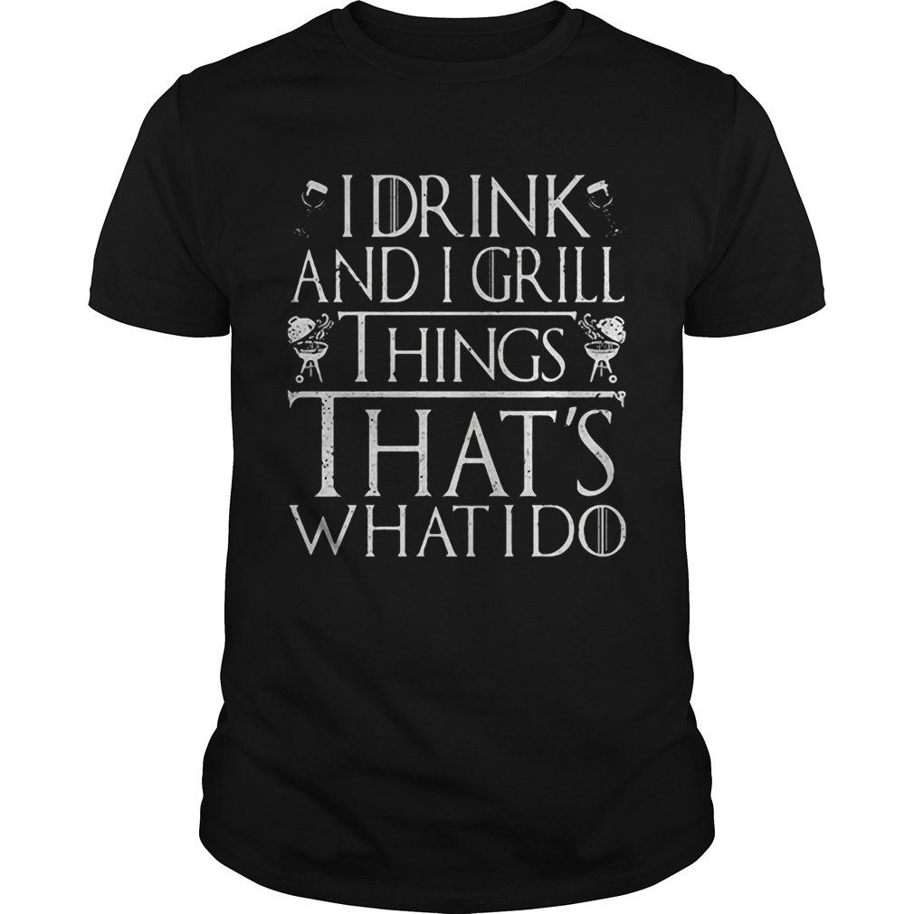 I drink and I grill things thats what I do  Unisex