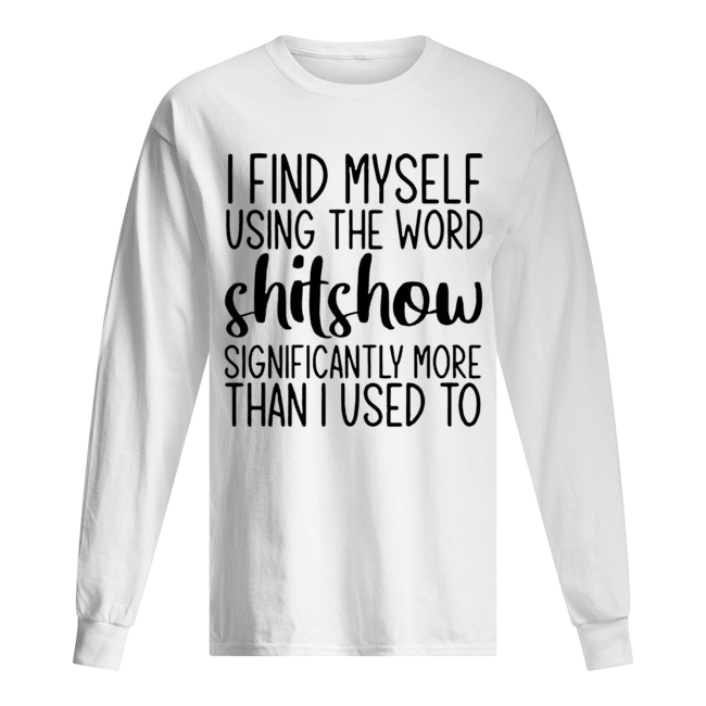 I Find Myself Using The Word Shitshow Significantly More Than I Used To  Long Sleeved T-shirt