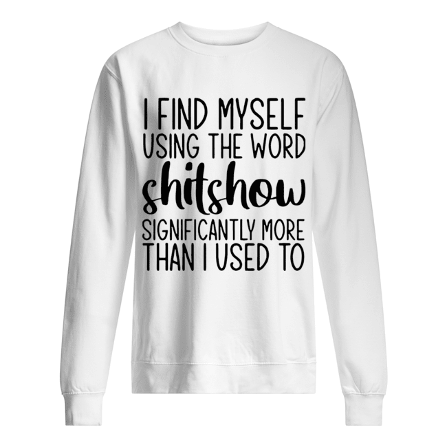 I Find Myself Using The Word Shitshow Significantly More Than I Used To  Unisex Sweatshirt