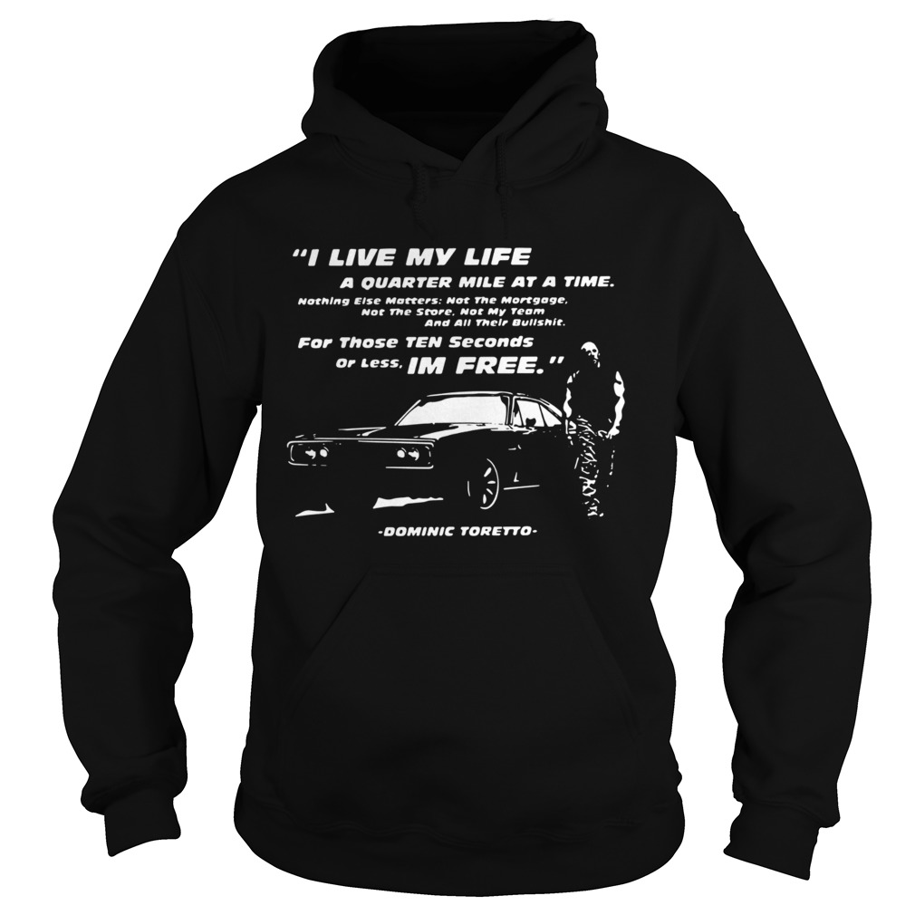 I Live My Life A Quarter Mile At A Time For Those Ten Seconds Or Less Im Free Dominic Toretto shir Hoodie