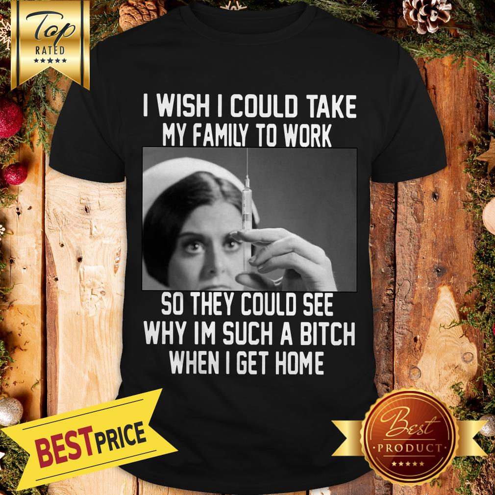 I Wish I Could Take My Family To Work So They Could See Why I'm Such A Bitch When I Get Home Shirt