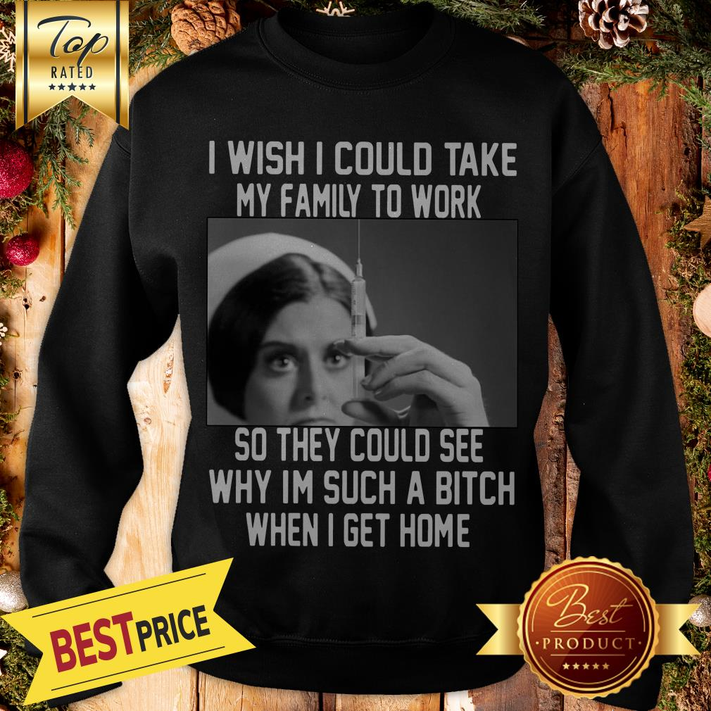 I Wish I Could Take My Family To Work So They Could See Why I'm Such A Bitch When I Get Home Sweatshirt
