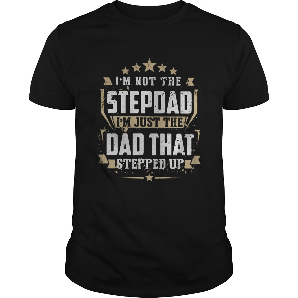 Im not the stepdad Im just the dad that stepped up  Unisex