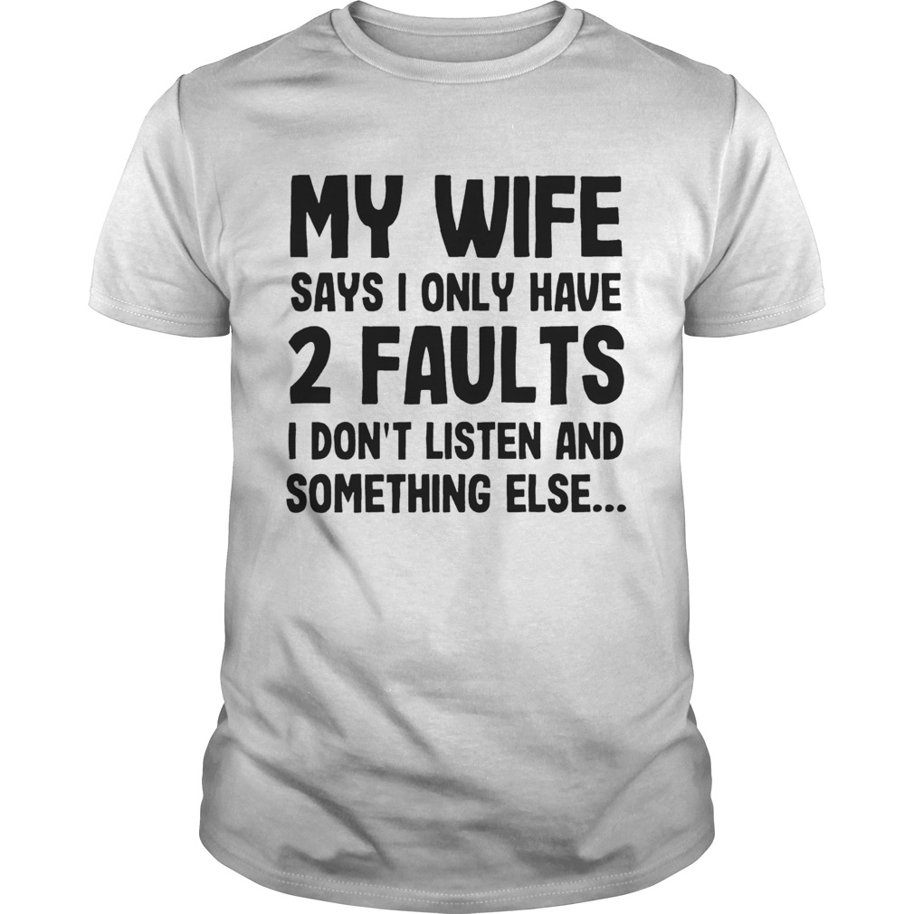 My Wife Says I Only Have 2 Faults I Dont Listen And Something Else  Unisex