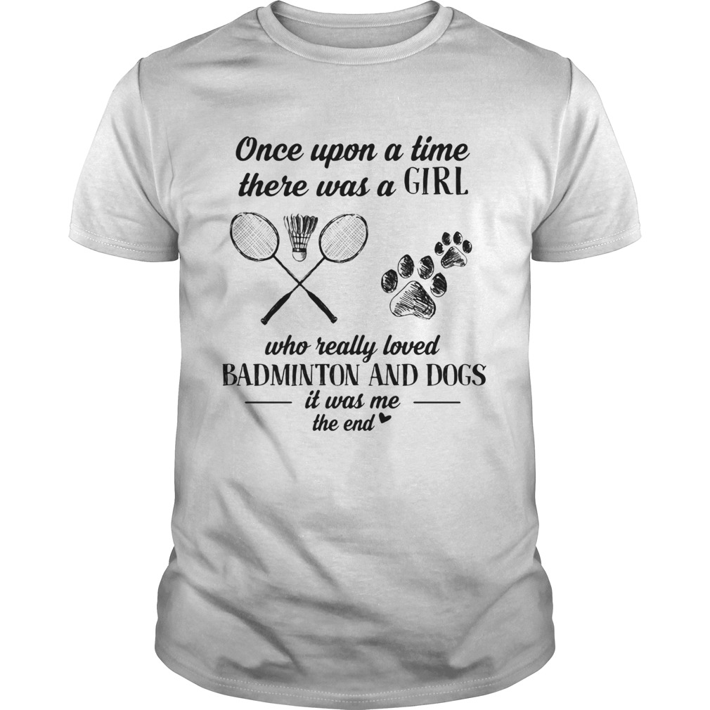 Once upon a time there was a girl who really loved badminton and dogs paw it was me the end  Unisex