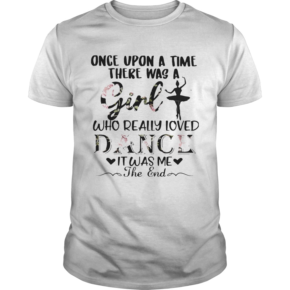 Once upon a time there was a girl who really loved dance it was me the end  Unisex