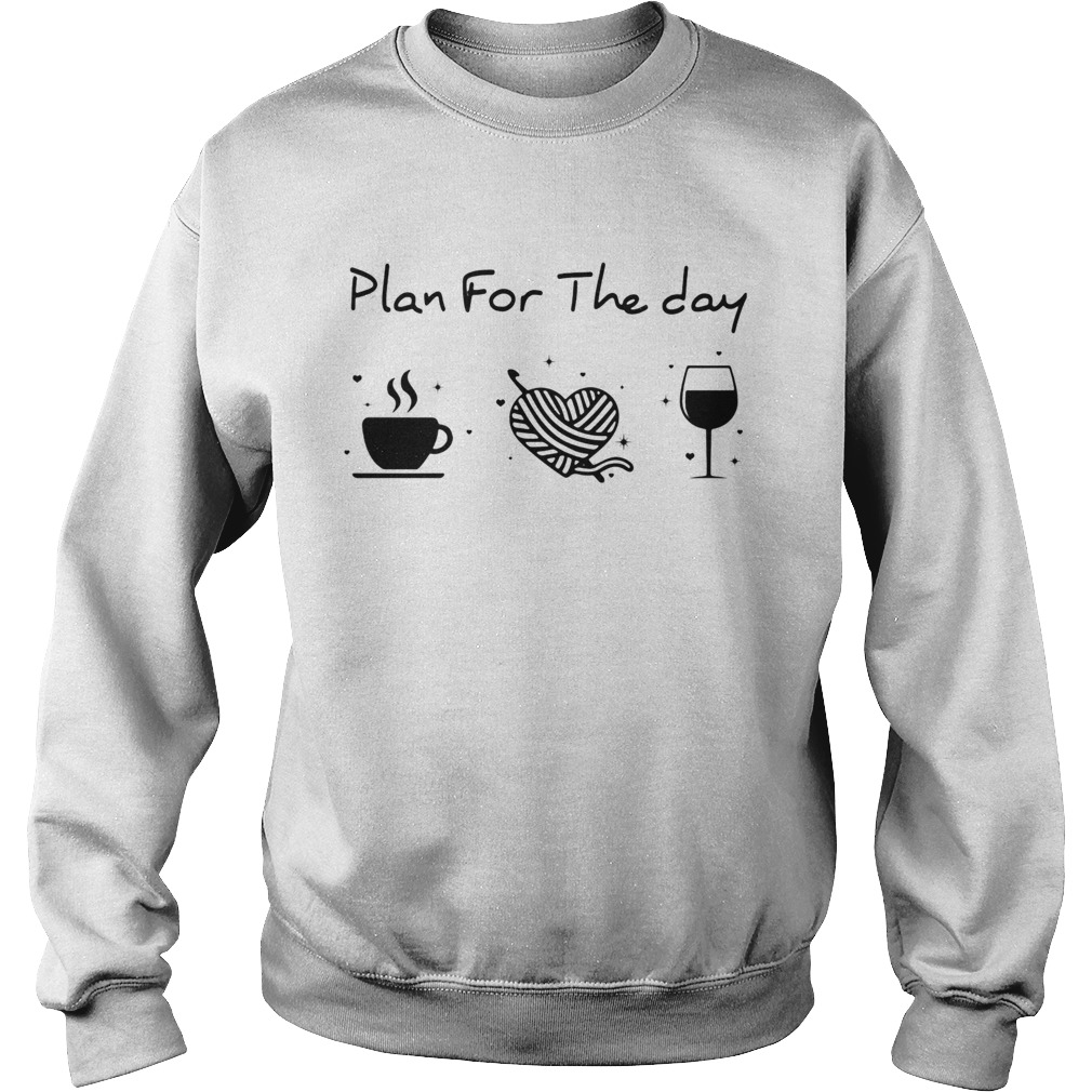 Plan for the day coffee heart knitting wine  Sweatshirt