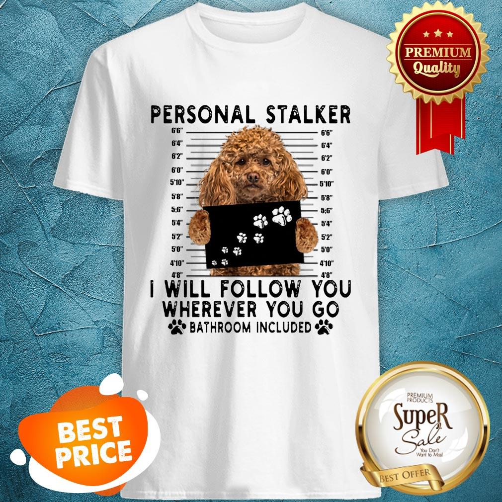 Poodle Personal Stalker I Will Follow You Wherever Go Bathroom Shirt