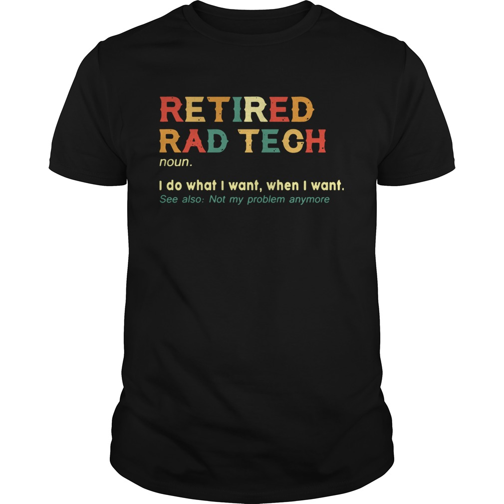 Retired Rad Tech I Do What I Want When I Want  Unisex