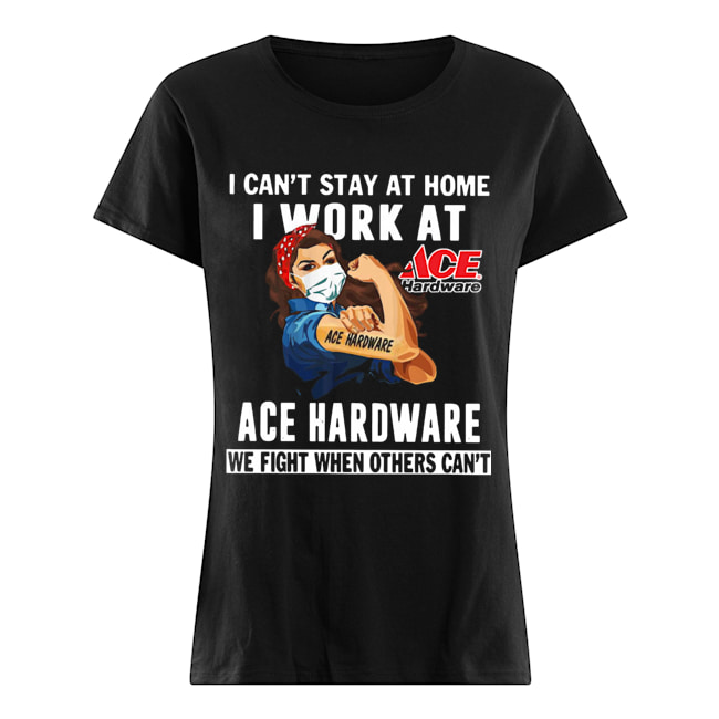 Strong Woman Face Mask I Can't Stay At Home I Work At Ace Hardware We Fight When Others Can't  Classic Women's T-shirt